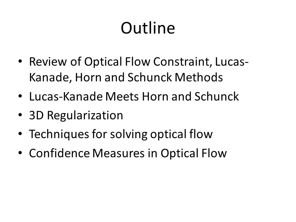 Outline Review of Optical Flow Constraint, Lucas- Kanade, Horn and Schunck Methods Lucas-Kanade Meets Horn and Schunck 3D Regularization Techniques fo