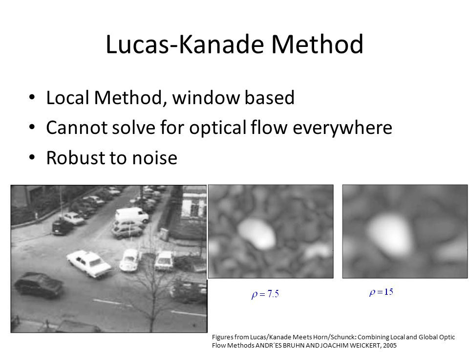 Local Method, window based Cannot solve for optical flow everywhere Robust to noise Figures from Lucas/Kanade Meets Horn/Schunck: Combining Local and