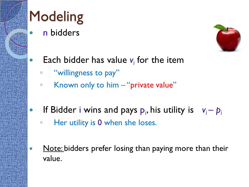 Modeling n bidders Each bidder has value v i for the item ◦ willingness to pay ◦ Known only to him – private value If Bidder i wins and pays p i, his utility is v i – p i ◦ Her utility is 0 when she loses.