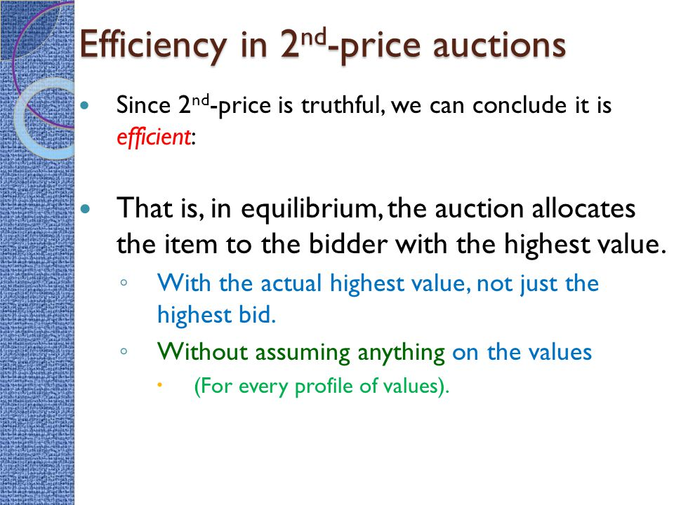 Efficiency in 2 nd -price auctions Since 2 nd -price is truthful, we can conclude it is efficient: That is, in equilibrium, the auction allocates the item to the bidder with the highest value.