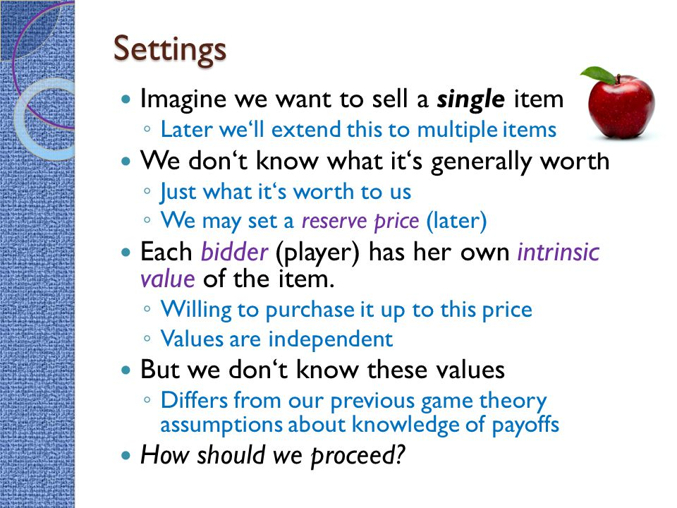 Settings Imagine we want to sell a single item ◦ Later we'll extend this to multiple items We don't know what it's generally worth ◦ Just what it's worth to us ◦ We may set a reserve price (later) Each bidder (player) has her own intrinsic value of the item.