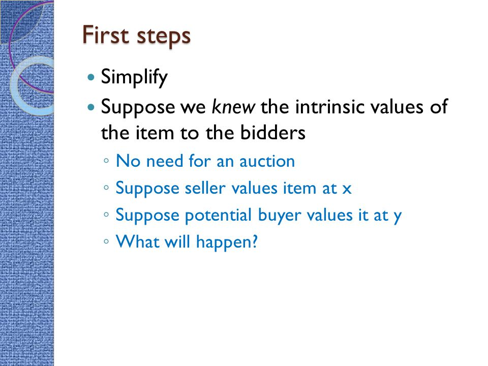 First steps Simplify Suppose we knew the intrinsic values of the item to the bidders ◦ No need for an auction ◦ Suppose seller values item at x ◦ Suppose potential buyer values it at y ◦ What will happen?