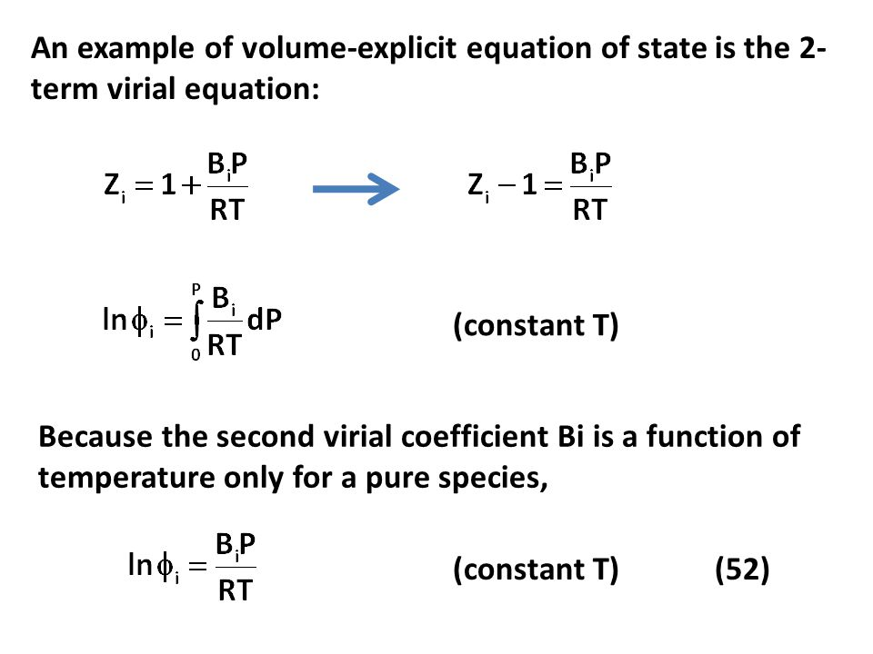 An example of volume-explicit equation of state is the 2- term virial equation: (constant T) Because the second virial coefficient Bi is a function of