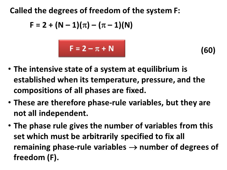 Called the degrees of freedom of the system F: F = 2 + (N – 1)(  ) – (  – 1)(N) F = 2 –  + N (60) The intensive state of a system at equilibrium is