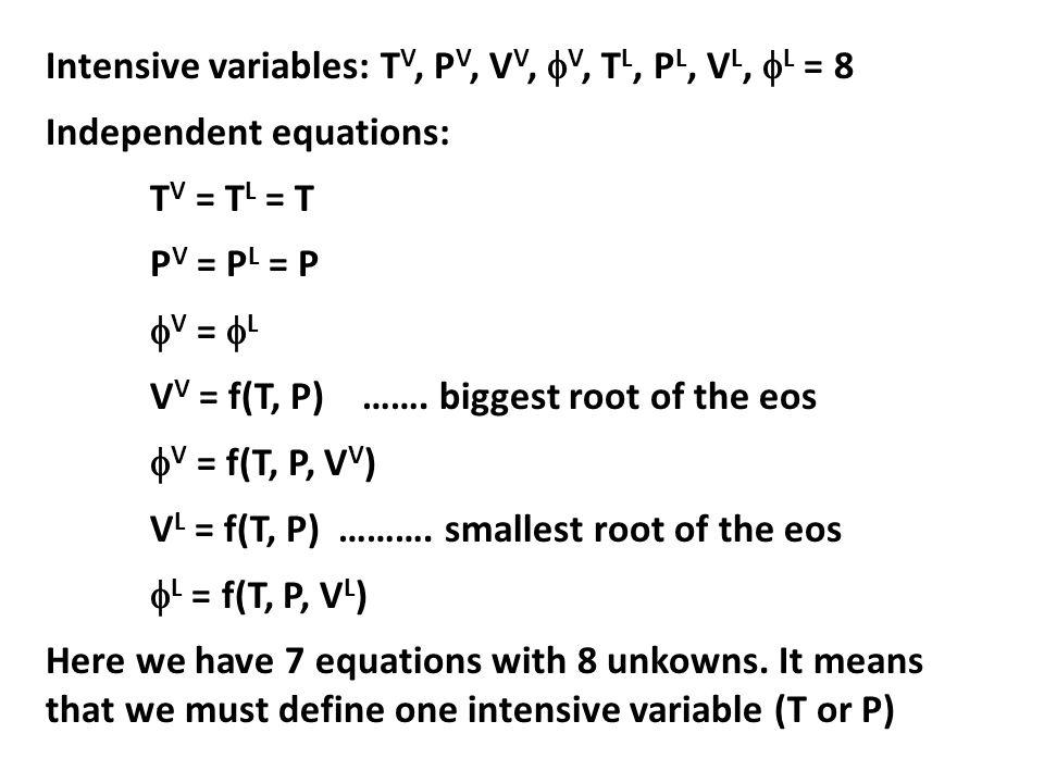 Intensive variables: T V, P V, V V,  V, T L, P L, V L,  L = 8 Independent equations: T V = T L = T P V = P L = P  V =  L V V = f(T, P) …….