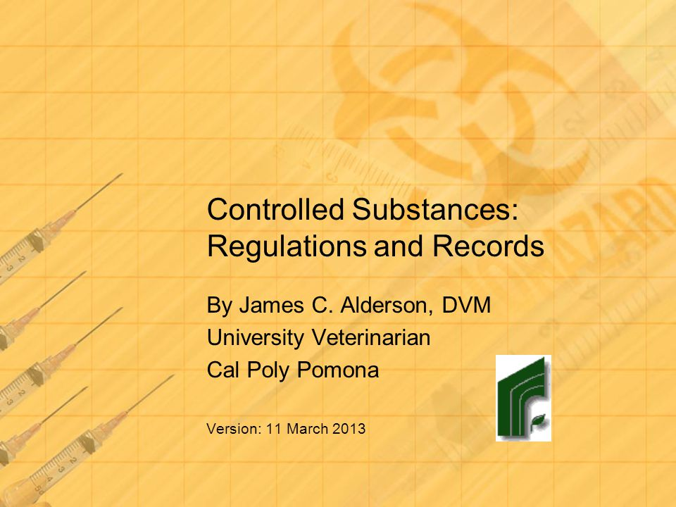 Controlled Substances: Regulations and Records By James C. Alderson, DVM University Veterinarian Cal Poly Pomona Version: 11 March 2013
