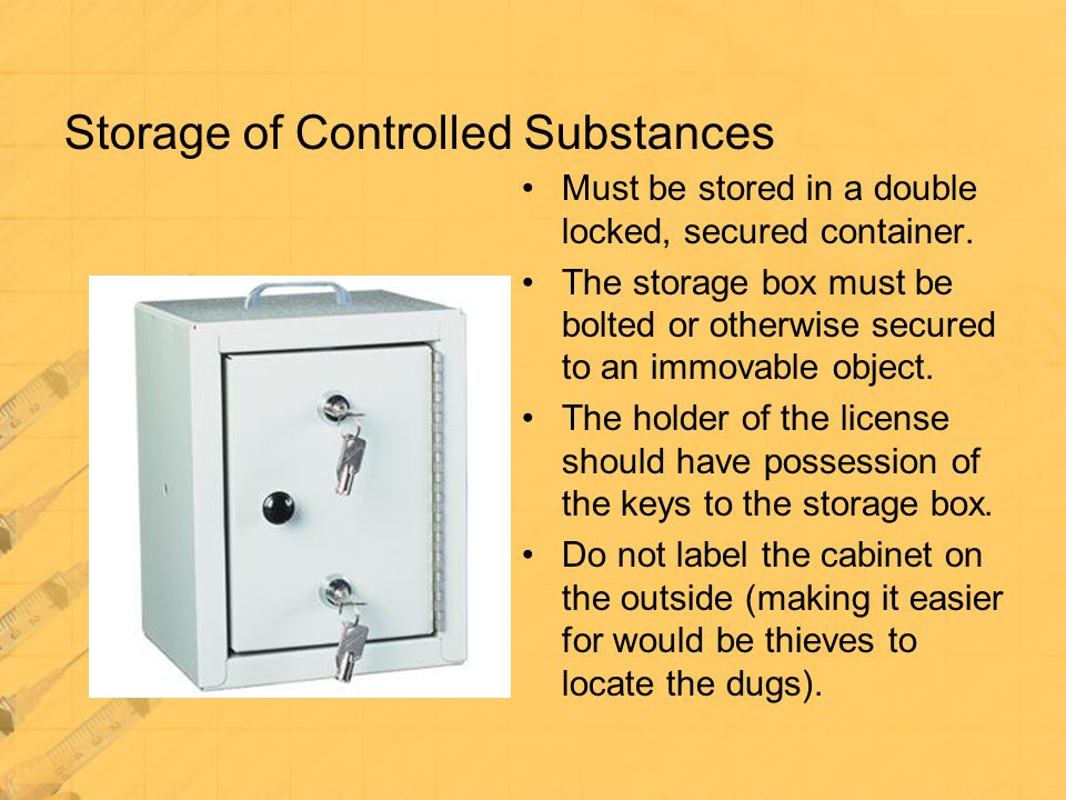 Storage of Controlled Substances Must be stored in a double locked, secured container. The storage box must be bolted or otherwise secured to an immov