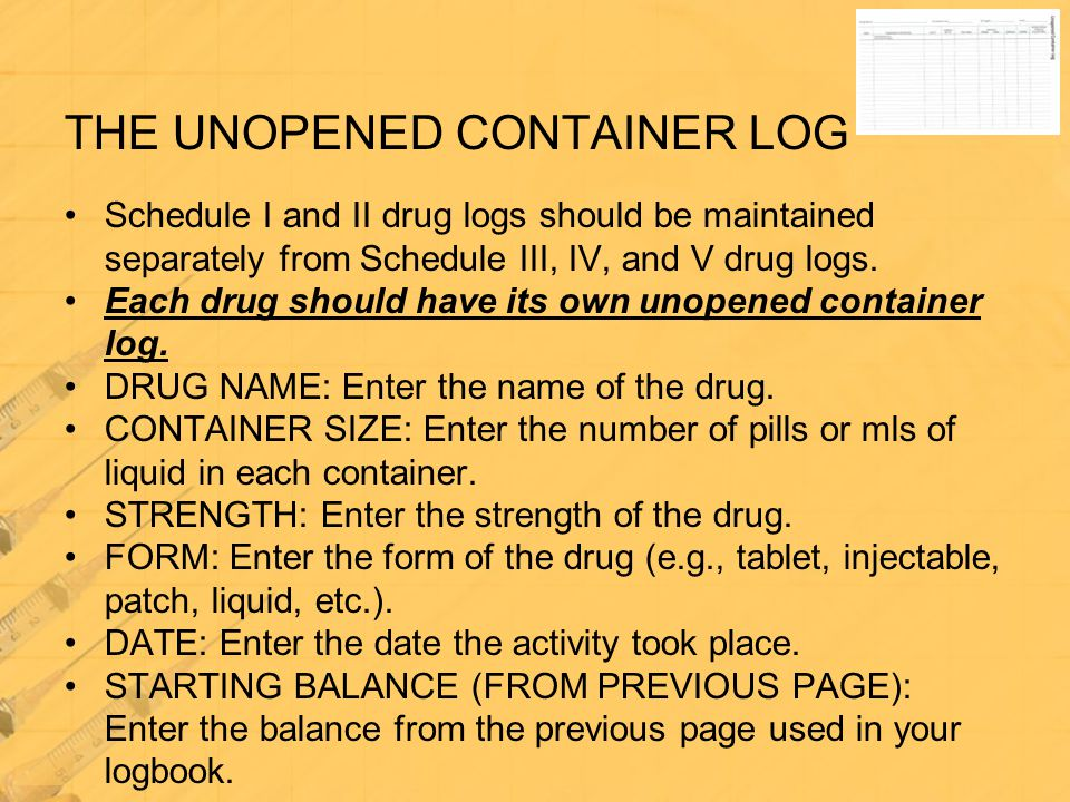 Schedule I and II drug logs should be maintained separately from Schedule III, IV, and V drug logs. Each drug should have its own unopened container l