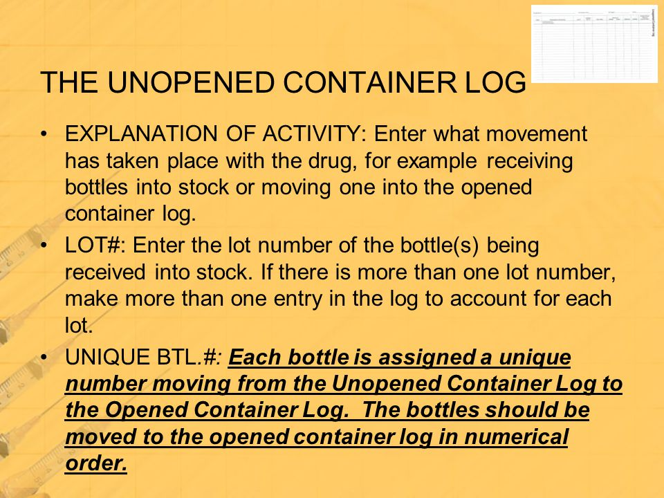 THE UNOPENED CONTAINER LOG EXPLANATION OF ACTIVITY: Enter what movement has taken place with the drug, for example receiving bottles into stock or mov