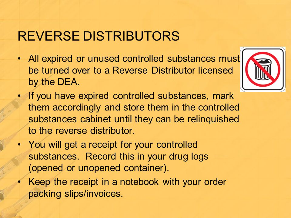 REVERSE DISTRIBUTORS All expired or unused controlled substances must be turned over to a Reverse Distributor licensed by the DEA. If you have expired