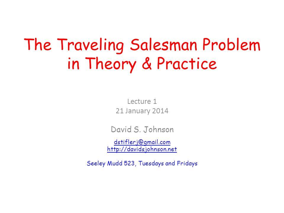 The Traveling Salesman Problem in Theory & Practice Lecture 1 21 January 2014 David S. Johnson dstiflerj@gmail.com http://davidsjohnson.net Seeley Mud