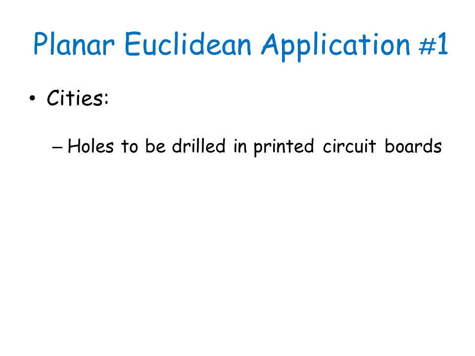 Planar Euclidean Application # 1 Cities: – Holes to be drilled in printed circuit boards