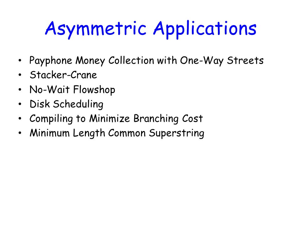 Asymmetric Applications Payphone Money Collection with One-Way Streets Stacker-Crane No-Wait Flowshop Disk Scheduling Compiling to Minimize Branching Cost Minimum Length Common Superstring