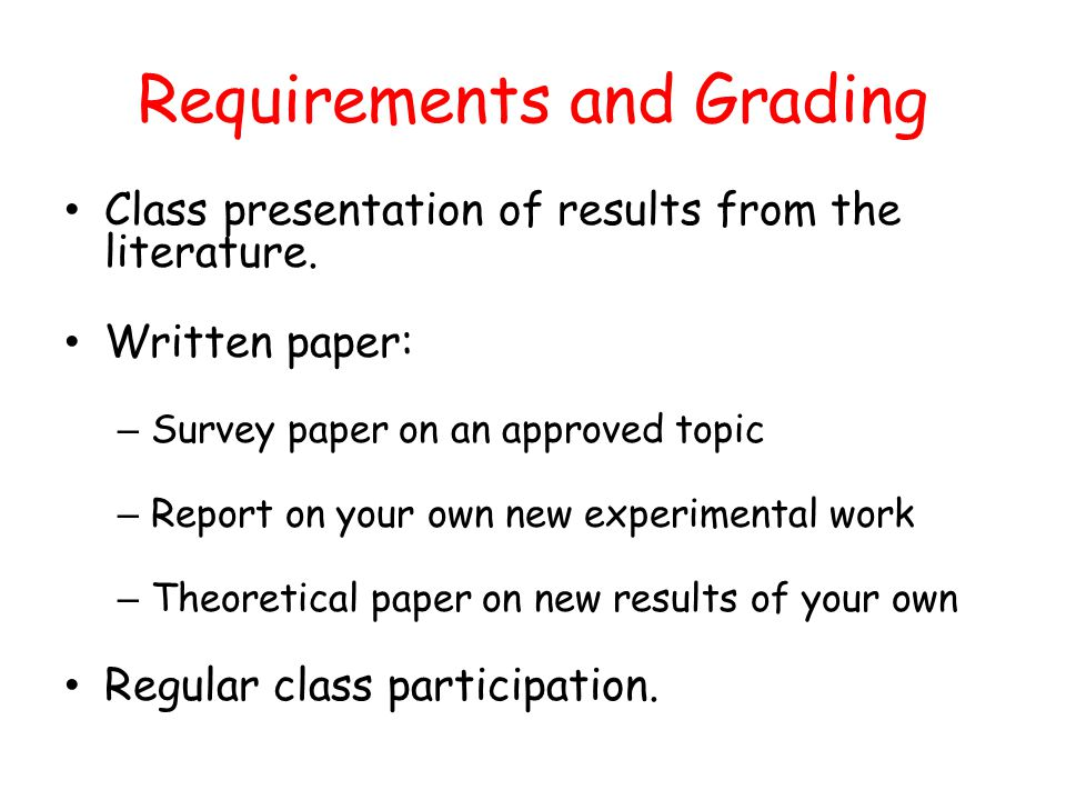 Requirements and Grading Class presentation of results from the literature. Written paper: – Survey paper on an approved topic – Report on your own ne