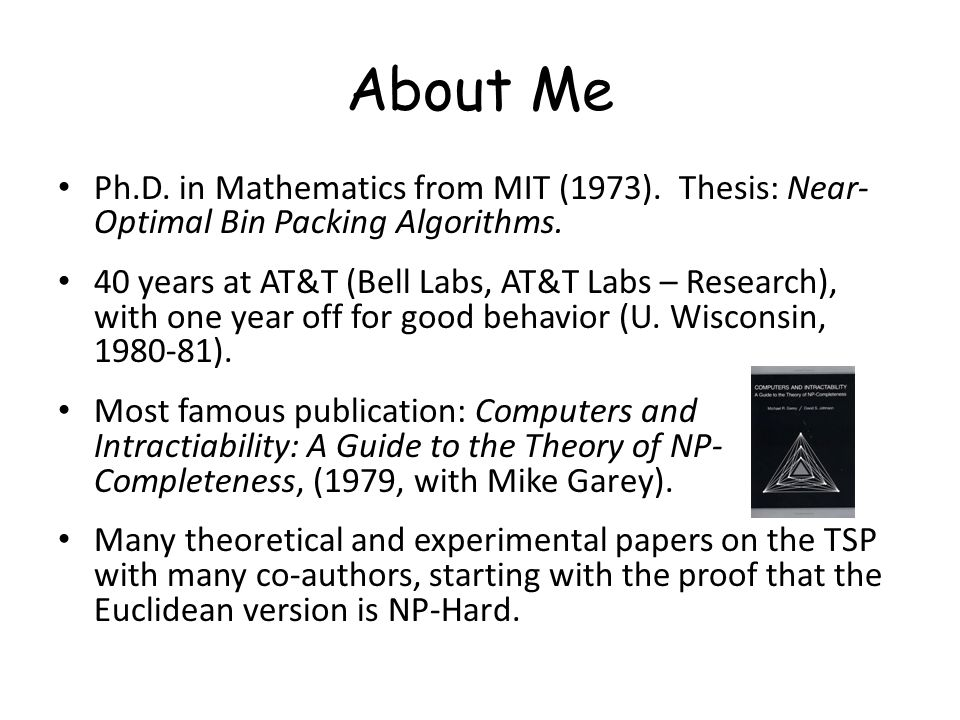 About Me Ph.D. in Mathematics from MIT (1973). Thesis: Near- Optimal Bin Packing Algorithms. 40 years at AT&T (Bell Labs, AT&T Labs – Research), with