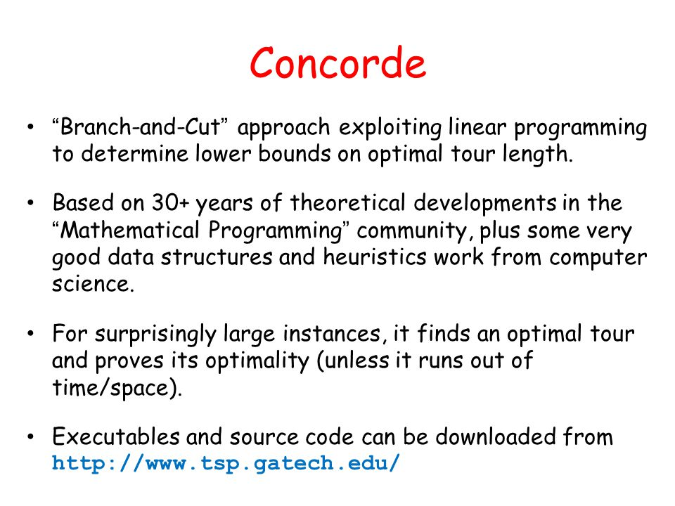 Concorde Branch-and-Cut approach exploiting linear programming to determine lower bounds on optimal tour length.
