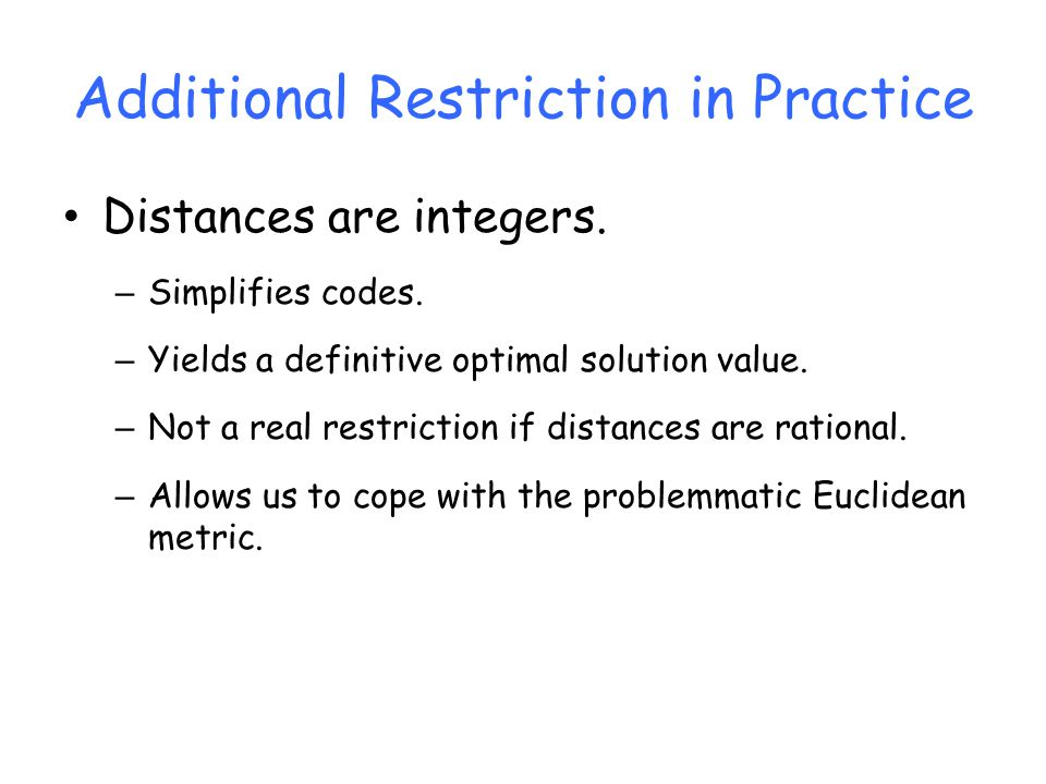 Additional Restriction in Practice Distances are integers. – Simplifies codes. – Yields a definitive optimal solution value. – Not a real restriction