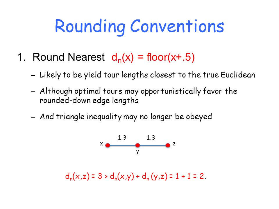 Rounding Conventions 1.Round Nearest d n (x) = floor(x+.5) – Likely to be yield tour lengths closest to the true Euclidean – Although optimal tours ma
