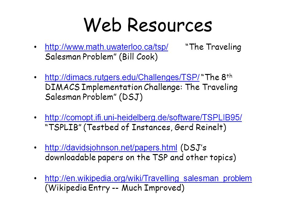 Web Resources http://www.math.uwaterloo.ca/tsp/ The Traveling Salesman Problem (Bill Cook)http://www.math.uwaterloo.ca/tsp/ http://dimacs.rutgers.edu/Challenges/TSP/ The 8 th DIMACS Implementation Challenge: The Traveling Salesman Problem (DSJ)http://dimacs.rutgers.edu/Challenges/TSP/ http://comopt.ifi.uni-heidelberg.de/software/TSPLIB95/ TSPLIB (Testbed of Instances, Gerd Reinelt)http://comopt.ifi.uni-heidelberg.de/software/TSPLIB95/ http://davidsjohnson.net/papers.html (DSJ's downloadable papers on the TSP and other topics)http://davidsjohnson.net/papers.html http://en.wikipedia.org/wiki/Travelling_salesman_problem (Wikipedia Entry -- Much Improved)http://en.wikipedia.org/wiki/Travelling_salesman_problem