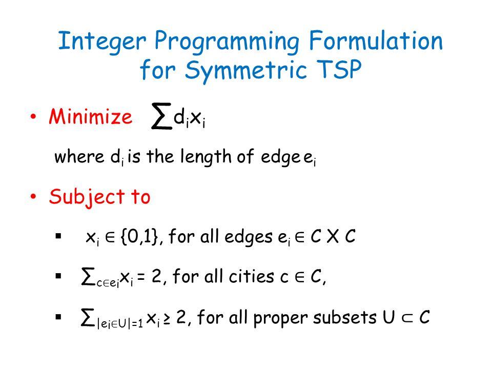 Integer Programming Formulation for Symmetric TSP Minimize ∑ d i x i where d i is the length of edge e i Subject to  x i ∈ {0,1}, for all edges e i ∈