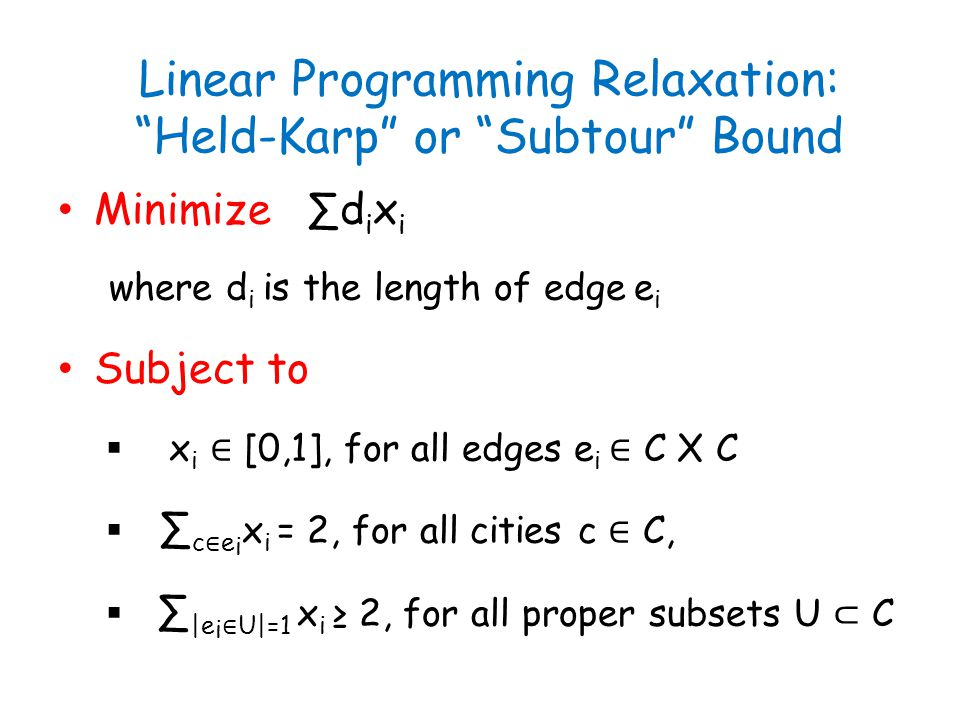 """Linear Programming Relaxation: """"Held-Karp"""" or """"Subtour"""" Bound Minimize ∑d i x i where d i is the length of edge e i Subject to  x i ∈ [0,1], for all"""