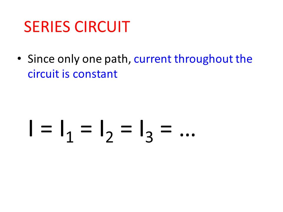 SERIES CIRCUIT Since only one path, current throughout the circuit is constant I = I 1 = I 2 = I 3 = …
