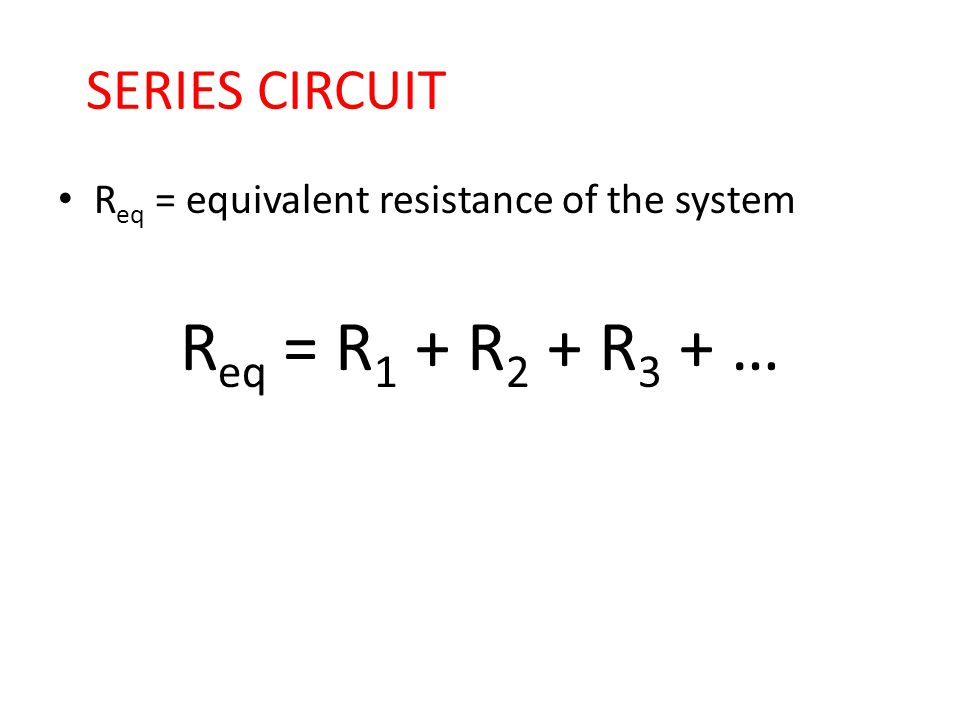 SERIES CIRCUIT R eq = equivalent resistance of the system R eq = R 1 + R 2 + R 3 + …