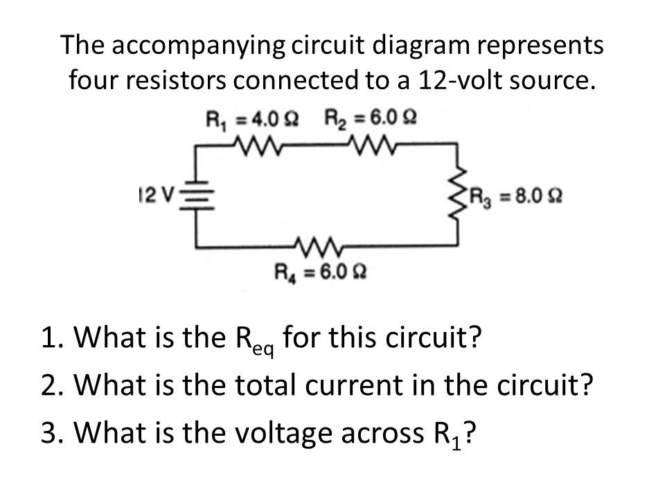The accompanying circuit diagram represents four resistors connected to a 12-volt source. 1. What is the R eq for this circuit? 2. What is the total c