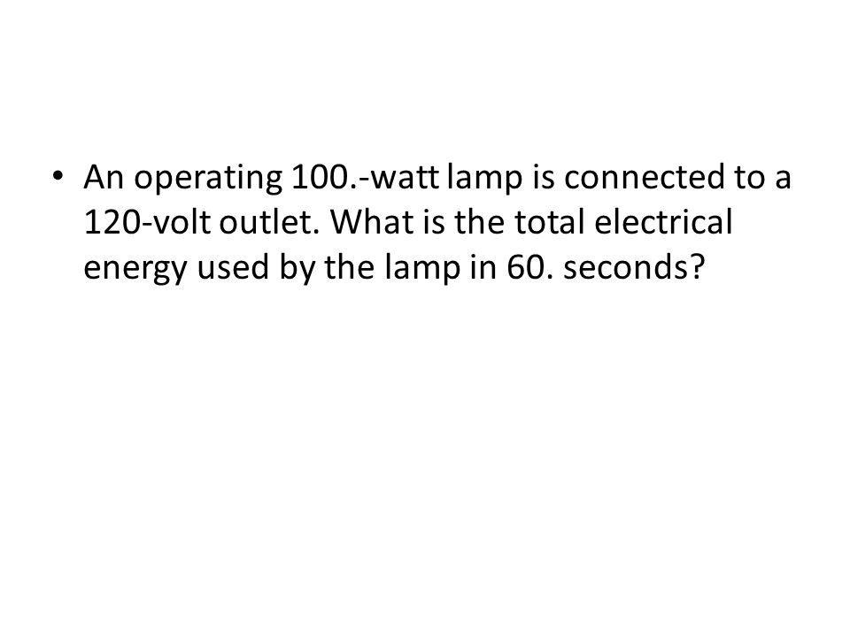 An operating 100.-watt lamp is connected to a 120-volt outlet. What is the total electrical energy used by the lamp in 60. seconds?