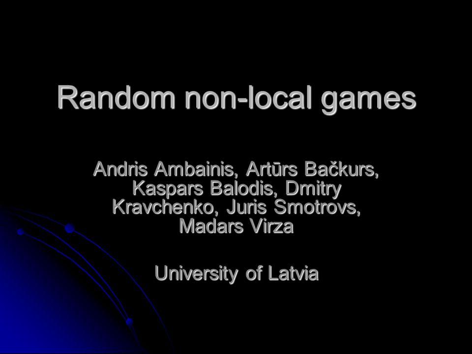 Random non-local games Andris Ambainis, Artūrs Bačkurs, Kaspars Balodis, Dmitry Kravchenko, Juris Smotrovs, Madars Virza University of Latvia