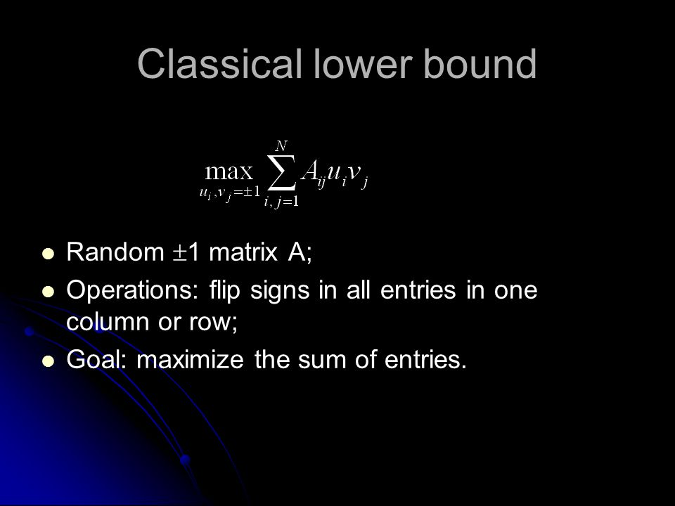 Classical lower bound Random  1 matrix A; Operations: flip signs in all entries in one column or row; Goal: maximize the sum of entries.