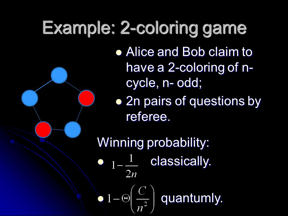 Example: 2-coloring game Alice and Bob claim to have a 2-coloring of n- cycle, n- odd; Alice and Bob claim to have a 2-coloring of n- cycle, n- odd; 2n pairs of questions by referee.