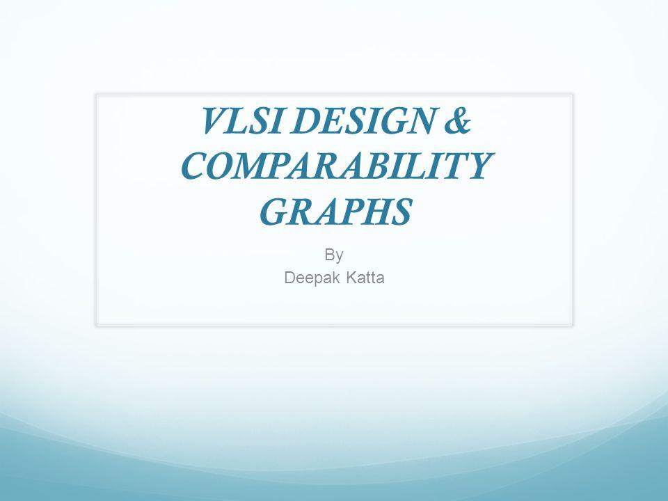 VLSI DESIGN & COMPARABILITY GRAPHS By Deepak Katta