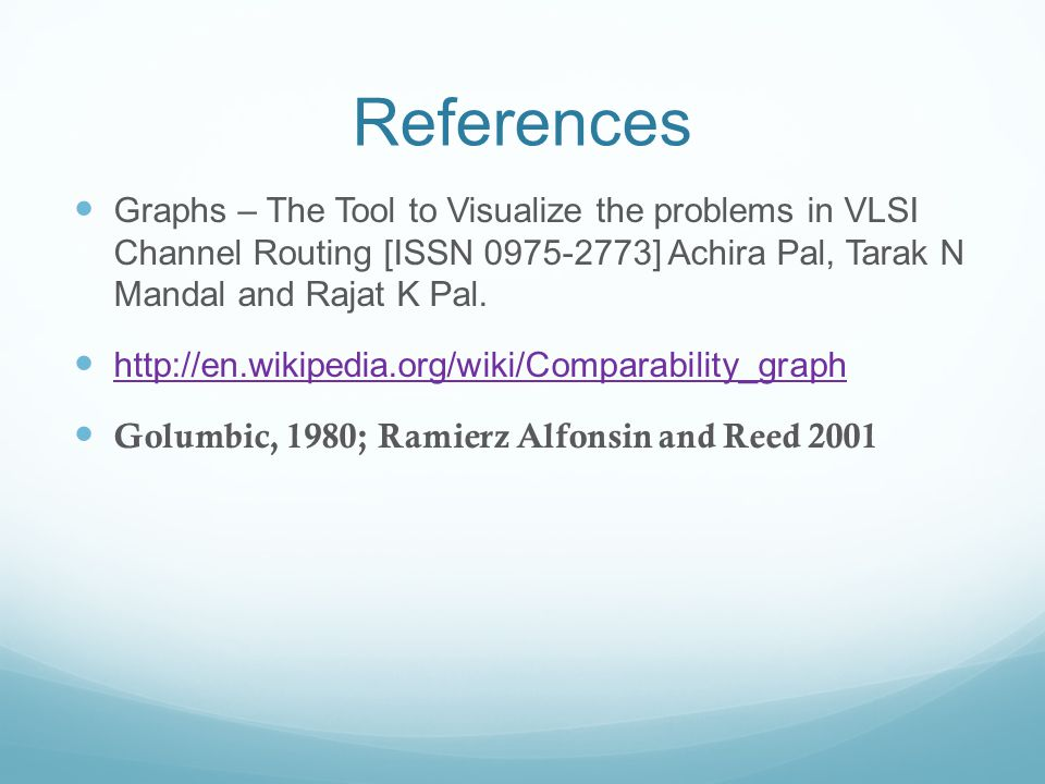 References Graphs – The Tool to Visualize the problems in VLSI Channel Routing [ISSN 0975-2773] Achira Pal, Tarak N Mandal and Rajat K Pal.