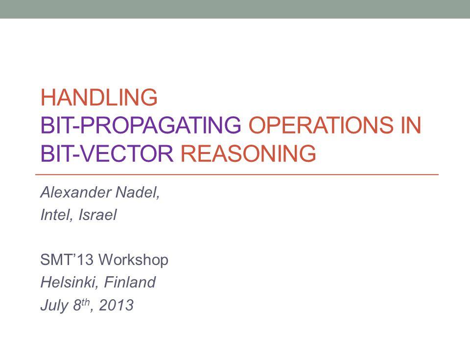 HANDLING BIT-PROPAGATING OPERATIONS IN BIT-VECTOR REASONING Alexander Nadel, Intel, Israel SMT'13 Workshop Helsinki, Finland July 8 th, 2013