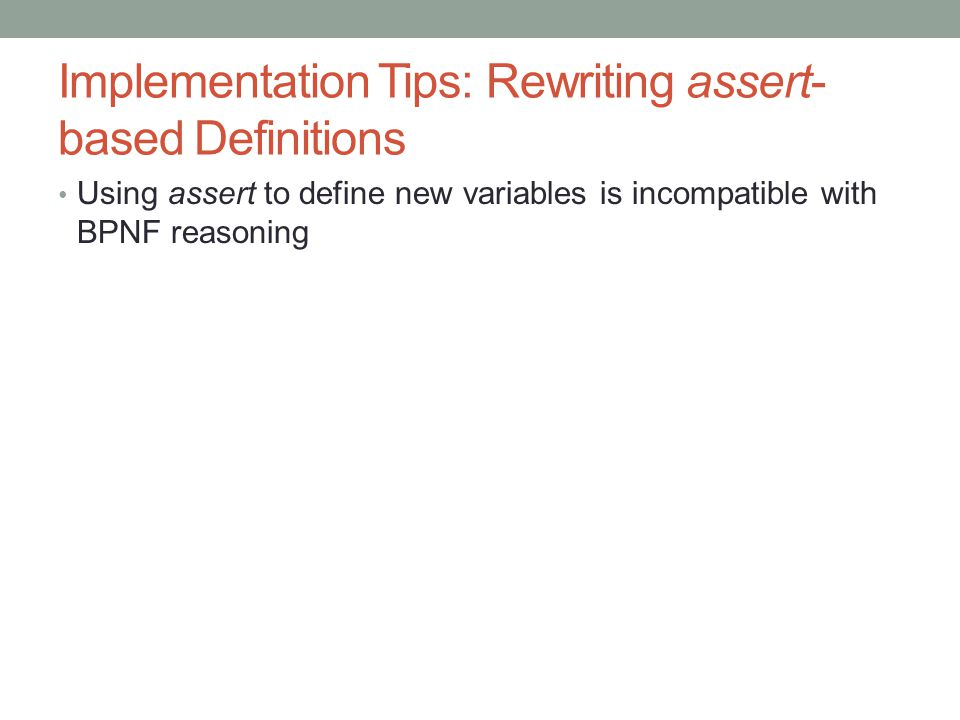 Implementation Tips: Rewriting assert- based Definitions Using assert to define new variables is incompatible with BPNF reasoning