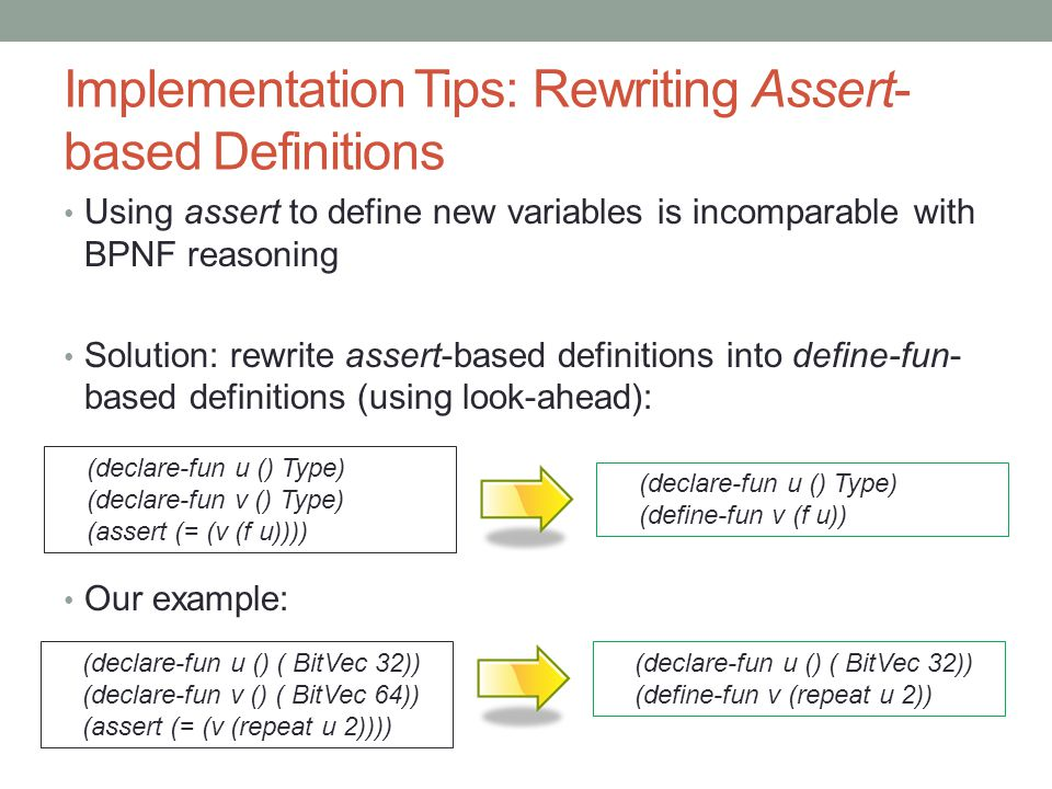 Implementation Tips: Rewriting Assert- based Definitions Using assert to define new variables is incomparable with BPNF reasoning Solution: rewrite assert-based definitions into define-fun- based definitions (using look-ahead): Our example: (declare-fun u () Type) (declare-fun v () Type) (assert (= (v (f u)))) (declare-fun u () Type) (define-fun v (f u)) (declare-fun u () ( BitVec 32)) (declare-fun v () ( BitVec 64)) (assert (= (v (repeat u 2)))) (declare-fun u () ( BitVec 32)) (define-fun v (repeat u 2))