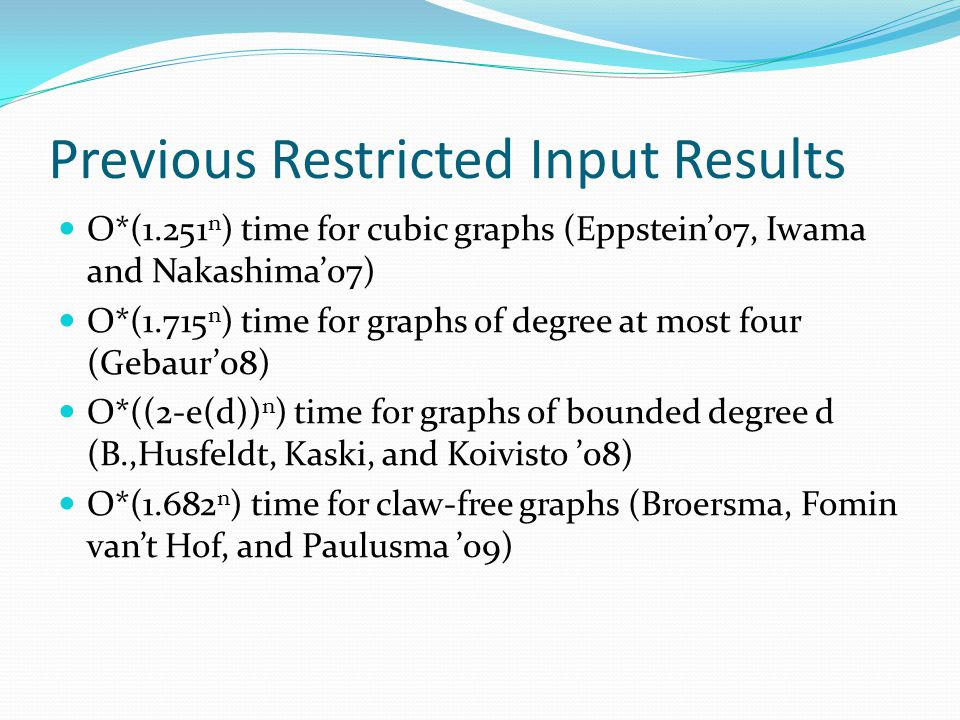 Previous Restricted Input Results O*(1.251 n ) time for cubic graphs (Eppstein'07, Iwama and Nakashima'07) O*(1.715 n ) time for graphs of degree at m