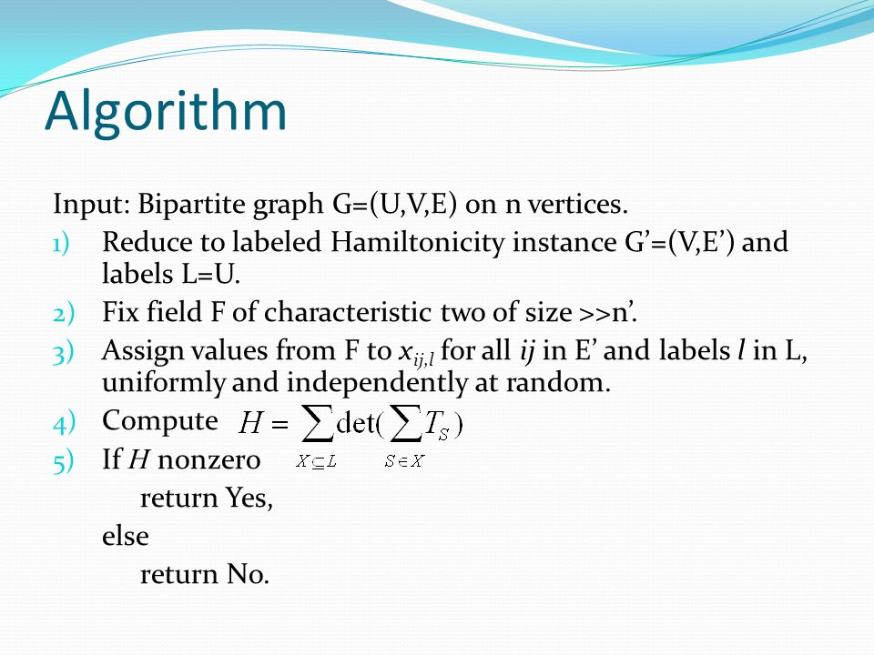 Algorithm Input: Bipartite graph G=(U,V,E) on n vertices. 1) Reduce to labeled Hamiltonicity instance G'=(V,E') and labels L=U. 2) Fix field F of char