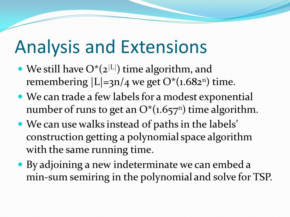 Analysis and Extensions We still have O*(2 |L| ) time algorithm, and remembering |L|=3n/4 we get O*(1.682 n ) time. We can trade a few labels for a mo