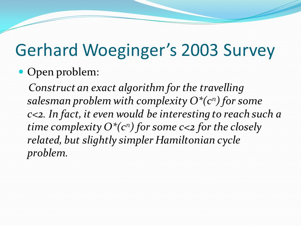 Gerhard Woeginger's 2003 Survey Open problem: Construct an exact algorithm for the travelling salesman problem with complexity O*(c n ) for some c<2.