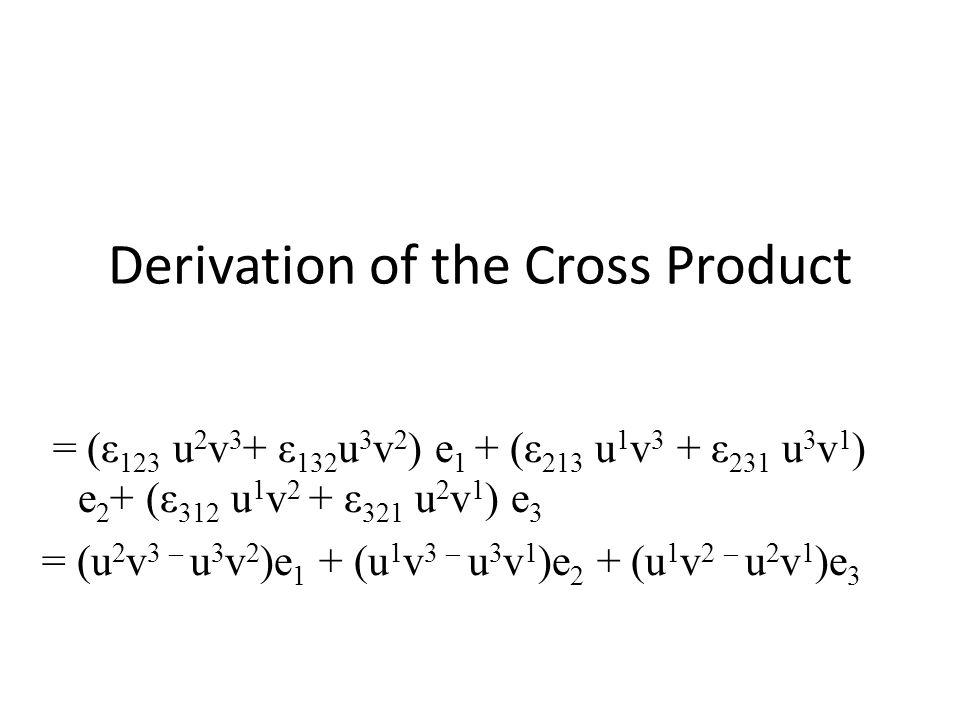 Derivation of the Cross Product = (ε 123 u 2 v 3 + ε 132 u 3 v 2 ) e 1 + (ε 213 u 1 v 3 + ε 231 u 3 v 1 ) e 2 + (ε 312 u 1 v 2 + ε 321 u 2 v 1 ) e 3 =