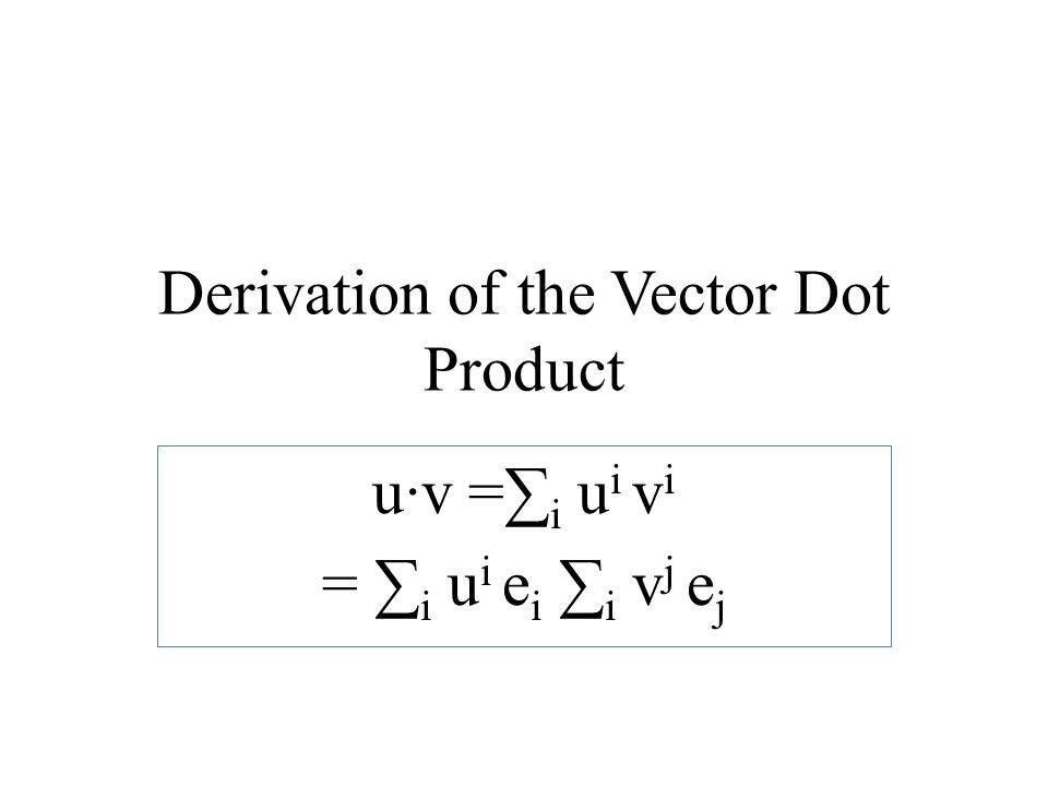 Derivation of the Vector Dot Product u·v =∑ i u i v i = ∑ i u i e i ∑ i v j e j