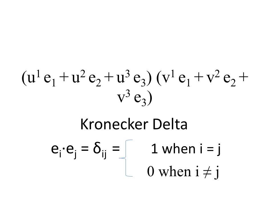 (u 1 e 1 + u 2 e 2 + u 3 e 3 ) (v 1 e 1 + v 2 e 2 + v 3 e 3 ) Kronecker Delta e i ·e j = δ ij = 1 when i = j 0 when i ≠ j