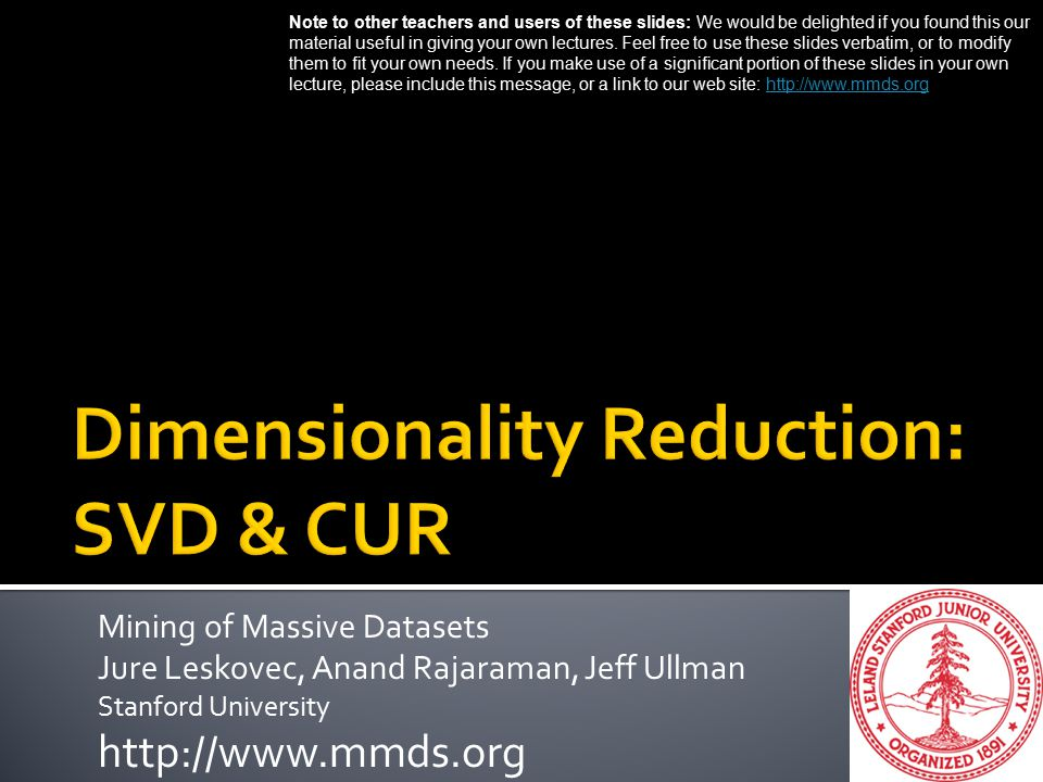 Mining of Massive Datasets Jure Leskovec, Anand Rajaraman, Jeff Ullman Stanford University http://www.mmds.org Note to other teachers and users of these slides: We would be delighted if you found this our material useful in giving your own lectures.
