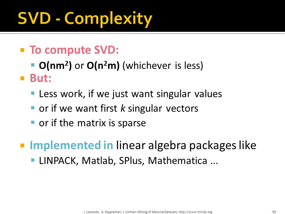  To compute SVD:  O(nm 2 ) or O(n 2 m) (whichever is less)  But:  Less work, if we just want singular values  or if we want first k singular vectors  or if the matrix is sparse  Implemented in linear algebra packages like  LINPACK, Matlab, SPlus, Mathematica...
