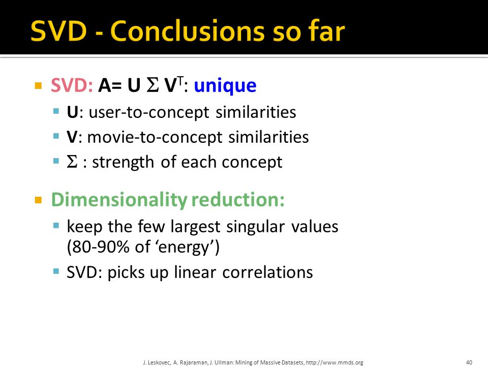  SVD: A= U  V T : unique  U: user-to-concept similarities  V: movie-to-concept similarities   : strength of each concept  Dimensionality reduction:  keep the few largest singular values (80-90% of 'energy')  SVD: picks up linear correlations J.