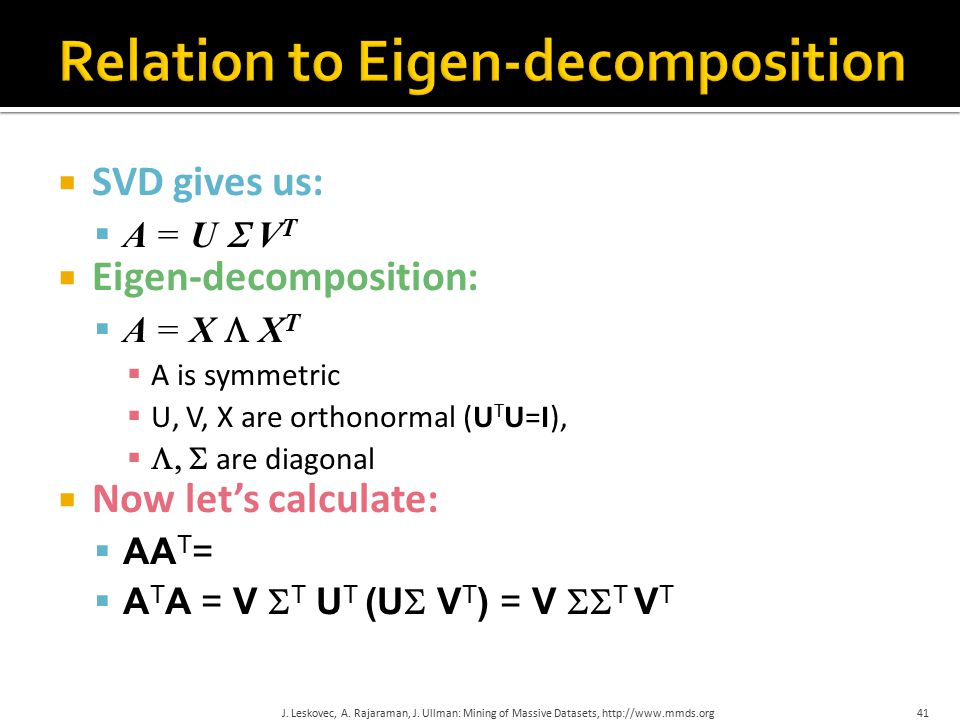  SVD gives us:  A = U  V T  Eigen-decomposition:  A = X  X T  A is symmetric  U, V, X are orthonormal (U T U=I),   are diagonal  Now let's calculate:  AA T = U  V T (U  V T ) T = U  V T (V  T U T ) = U  T U T  A T A = V  T U T (U  V T ) = V  T V T J.