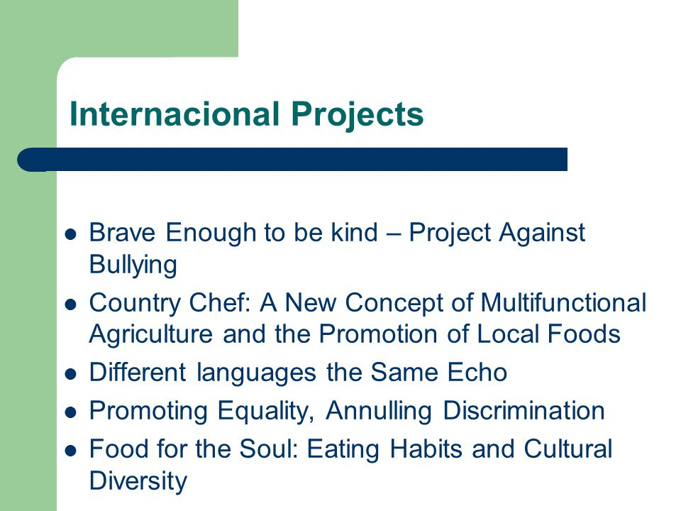 Internacional Projects Brave Enough to be kind – Project Against Bullying Country Chef: A New Concept of Multifunctional Agriculture and the Promotion of Local Foods Different languages the Same Echo Promoting Equality, Annulling Discrimination Food for the Soul: Eating Habits and Cultural Diversity