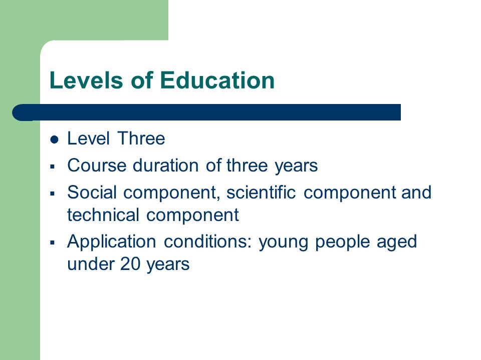 Levels of Education Level Three  Course duration of three years  Social component, scientific component and technical component  Application conditions: young people aged under 20 years